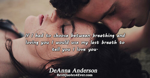 If I had to choose between breathing and loving you I would use my last breath