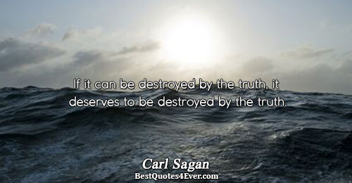 If it can be destroyed by the truth, it deserves to be destroyed by the truth..