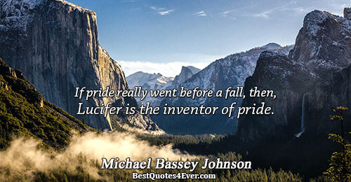 If pride really went before a fall, then, Lucifer is the inventor of pride.. Michael Bassey