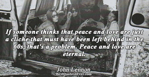 If someone thinks that peace and love are just a cliche that must have been left