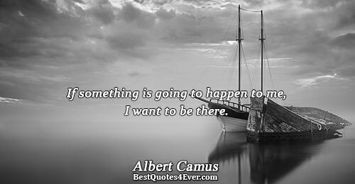 If something is going to happen to me, I want to be there.. Albert Camus Humor