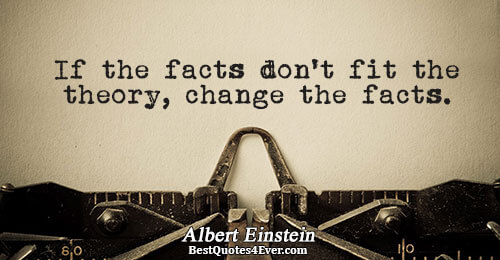 If the facts don't fit the theory, change the facts.. Albert Einstein Quotes About Humor