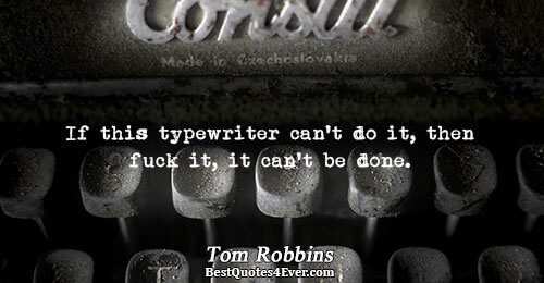 If this typewriter can't do it, then fuck it, it can't be done.. Tom Robbins Writing