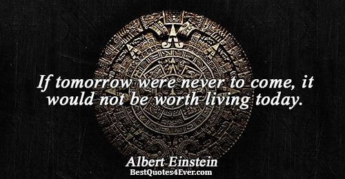 If tomorrow were never to come, it would not be worth living today.. Albert Einstein Philosophy