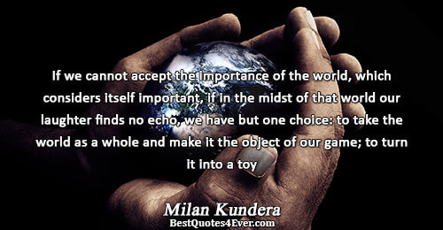If we cannot accept the importance of the world, which considers itself important, if in the