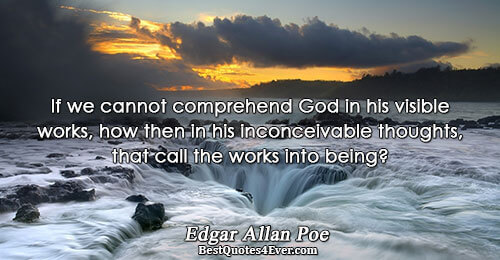 If we cannot comprehend God in his visible works, how then in his inconceivable thoughts, that