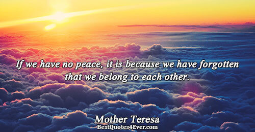 If we have no peace, it is because we have forgotten that we belong to each