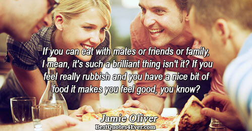 If you can eat with mates or friends or family, I mean, it's such a brilliant