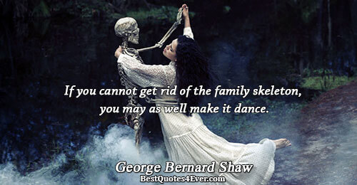 If you cannot get rid of the family skeleton, you may as well make it dance..