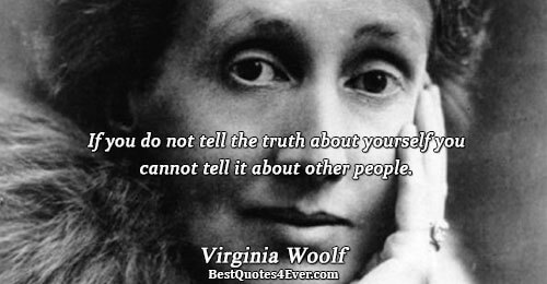 If you do not tell the truth about yourself you cannot tell it about other people..
