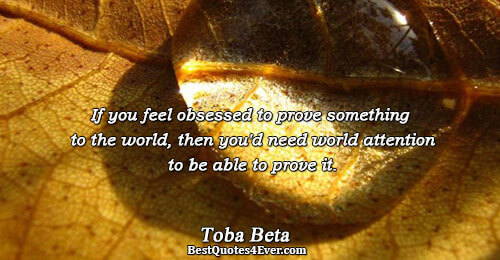 If you feel obsessed to prove something to the world, then you'd need world attention to
