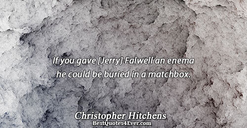 If you gave [Jerry] Falwell an enema he could be buried in a matchbox.. Christopher Hitchens