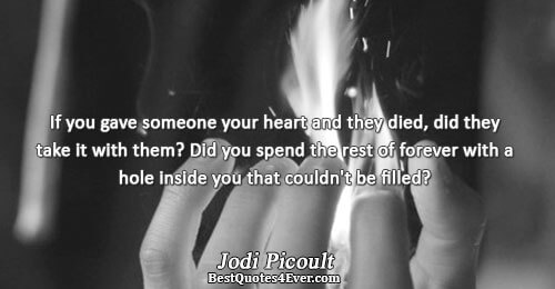 If you gave someone your heart and they died, did they take it with them? Did
