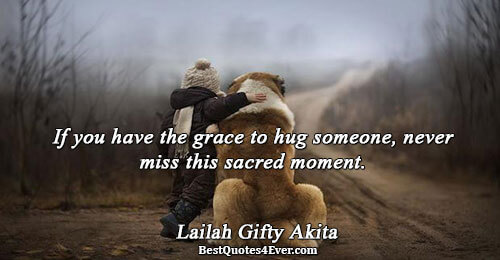 If you have the grace to hug someone, never miss this sacred moment.. Lailah Gifty Akita