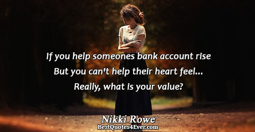 If you help someones bank account rise But you can't help their heart feel... Really, what