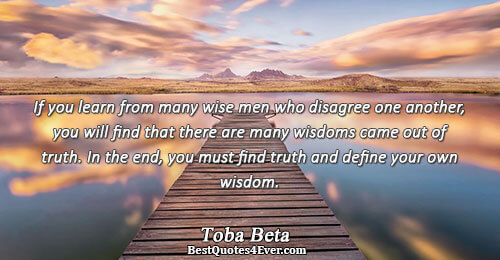 If you learn from many wise men who disagree one another, you will find that there