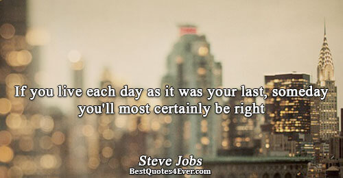 If you live each day as it was your last, someday you'll most certainly be right.