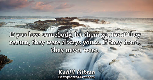 If you love somebody, let them go, for if they return, they were always yours. If