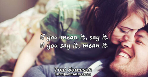 If you mean it, say it. If you say it, mean it.. Toni Sorenson Life Messages