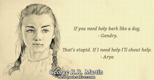 If you need help bark like a dog. - Gendry. That's stupid. If I need help