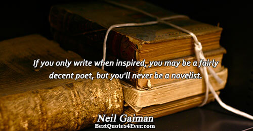 If you only write when inspired, you may be a fairly decent poet, but you'll never