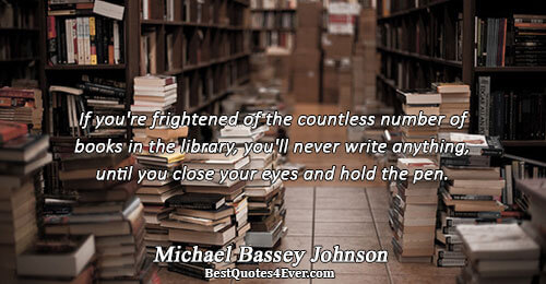 If you're frightened of the countless number of books in the library, you'll never write anything,