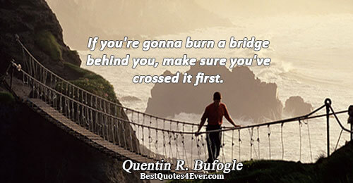 If you're gonna burn a bridge behind you, make sure you've crossed it first.. Quentin R.