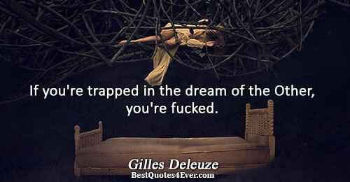 If you're trapped in the dream of the Other, you're fucked.. Gilles Deleuze Philosophy Quotes