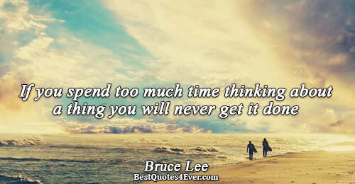 If you spend too much time thinking about a thing you will never get it done.