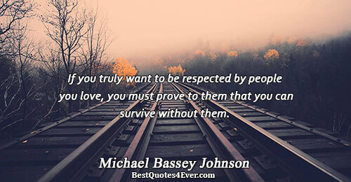 If you truly want to be respected by people you love, you must prove to them
