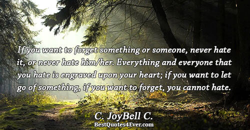 If you want to forget something or someone, never hate it, or never hate him/her. Everything