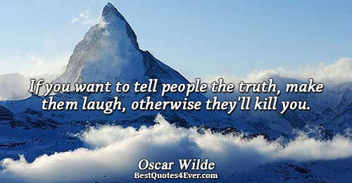 If you want to tell people the truth, make them laugh, otherwise they'll kill you.. Oscar