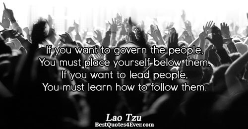 If you want to govern the people, You must place yourself below them. If you want