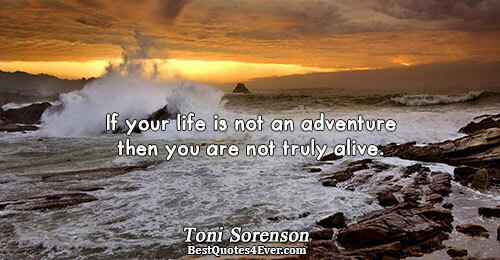 If your life is not an adventure then you are not truly alive.. Toni Sorenson Life