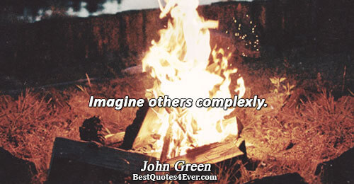 Imagine others complexly.. John Green Quotes About Life