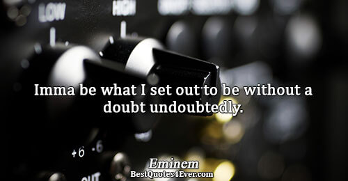 Imma be what I set out to be without a doubt undoubtedly.. Eminem Inspirational Messages