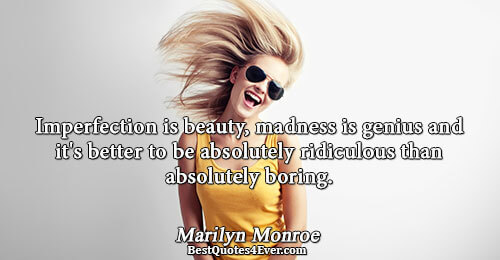 Imperfection is beauty, madness is genius and it's better to be absolutely ridiculous than absolutely boring..