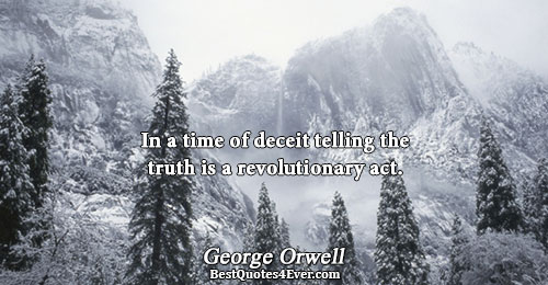 In a time of deceit telling the truth is a revolutionary act.. George Orwell Best Truth