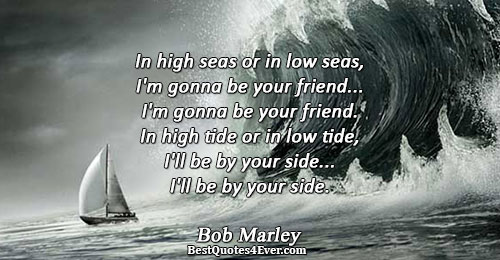 In high seas or in low seas, I'm gonna be your friend... I'm gonna be your