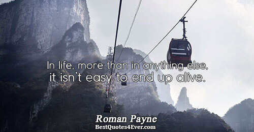 In life, more than in anything else, it isn't easy to end up alive.. Roman Payne