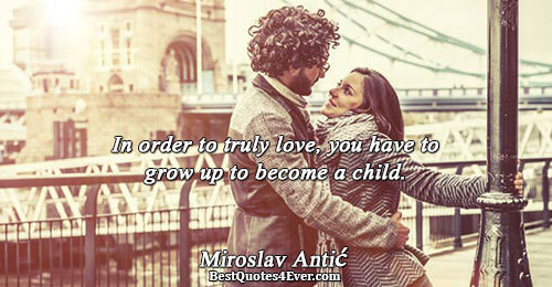 In order to truly love, you have to grow up to become a child.. Miroslav Antić