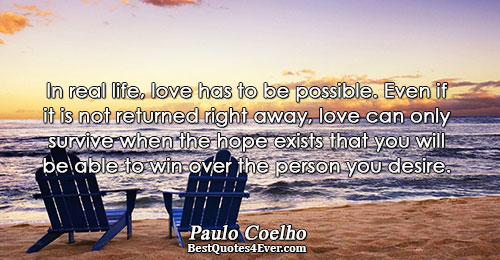 In real life, love has to be possible. Even if it is not returned right away,