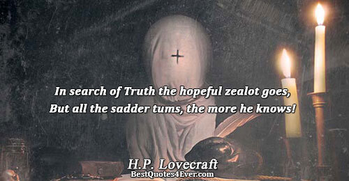 In search of Truth the hopeful zealot goes, But all the sadder tums, the more he