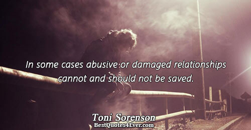 In some cases abusive or damaged relationships cannot and should not be saved.. Toni Sorenson Quotes