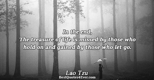 In the end, The treasure of life is missed by those who hold on and gained