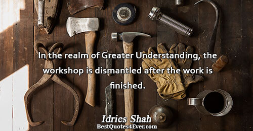 In the realm of Greater Understanding, the workshop is dismantled after the work is finished.. Idries