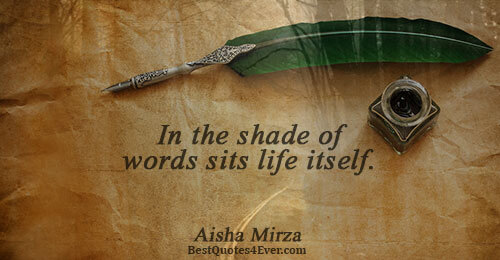 In the shade of words sits life itself.. Aisha Mirza Famous Life Quotes