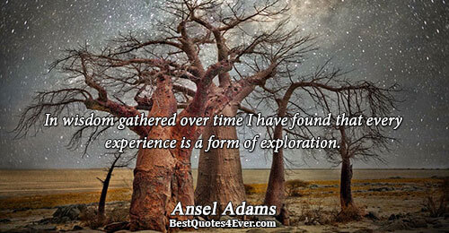 In wisdom gathered over time I have found that every experience is a form of exploration..