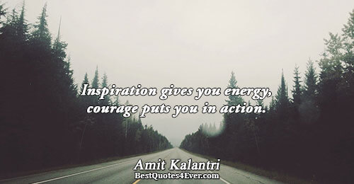 Inspiration gives you energy, courage puts you in action.. Amit Kalantri Inspirational Messages