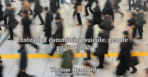 Instead of committing suicide, people go to work.. Thomas Bernhard Inspirational Sayings